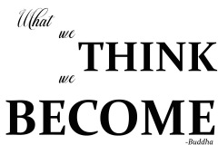 What we Think we Become- Buddha.