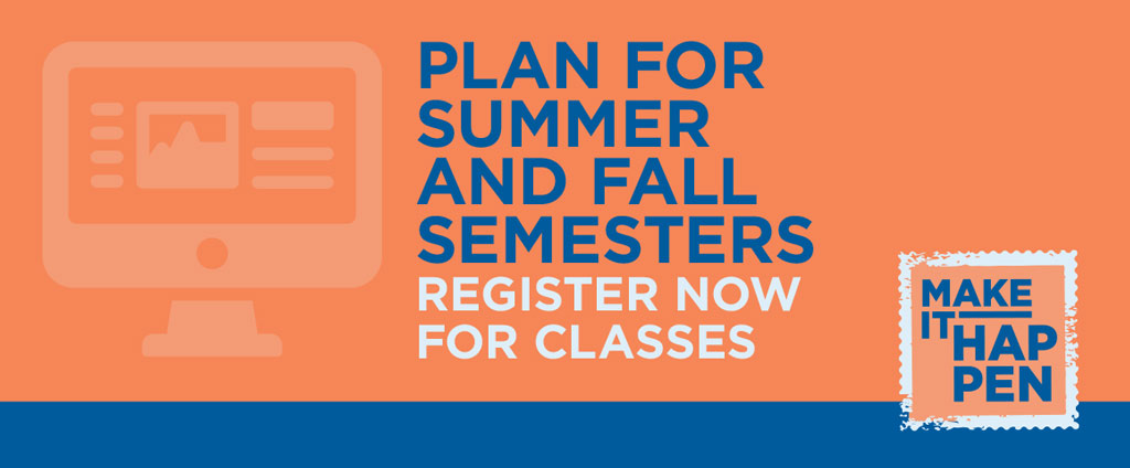 Plan for summer and fall semesters. Register now for classes.