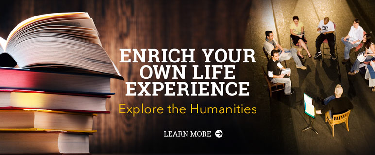 Enrich your own life experience. Explore the humanities.